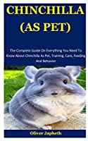 Chinchilla As Pet: The Complete Guide On Everything You Need To Know About Chinchilla As Pet, Training, Care, Feeding And Behavior