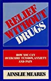 Relief without Drugs: How You Can Overcome Tension, Anxiety and Pain