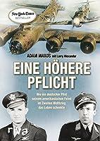Eine hoehere Pflicht: Wie ein deutscher Pilot seinem amerikanischen Feind im Zweiten Weltkrieg das Leben schenkte