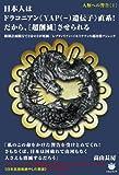 人類への警告[I] 日本人はドラコニアン《YAP(?)遺伝子》直系! だから、[超削減]させられる 断種計画断行で3分の2が死滅/レプティリアン・イルミナティの超冷酷アジェンダ (超☆はらはら)