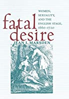 Fatal Desire: Women, Sexuality, and the English Stage, 1660–1720