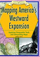 Mapping America's Westward Expansion: Applying Geographic Tools And Interpreting Maps (CRITICAL THINKING IN AMERICAN HISTORY)