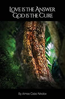 Love is the Answer, God is the Cure: A True Story of Abuse, Betrayal and Unconditional Love by [Cabo Nikolov, Aimee]