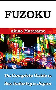 [Akino Murasame]のFuzoku: The Complete Guide to Sex Industry in Japan (History, Law, Policy and Services) (English Edition)