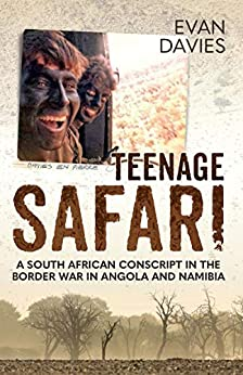Teenage Safari: A South African Conscript in the Border War in Angola and Namibia by [Davies, Evan]