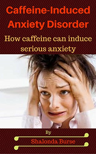 Caffeine-Induced Anxiety Disorder: How caffeine can induce serious anxiety and finding alternatives (English Edition)