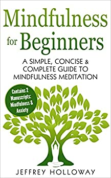 Mindfulness for Beginners: A Simple, Concise & Complete Guide to Mindfulness Meditation (Contains Two Manuscripts: Mindfulness & Anxiety) by [Holloway, Jeffrey]