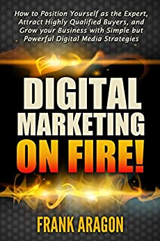 Digital Marketing on Fire!: How to Position Yourself as the Expert, Attract Highly Qualified Buyers, and Grow your Business with Simple but Powerful Digital Media Strategies by [Aragon, Frank]