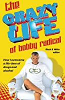 The Crazy Life of Bobby Radical: How I Overcame a Life-time of Drugs and Alcohol, Black & White Edition
