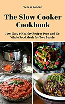 The Slow Cooker Cookbook: 100+ Easy & Healthy Recipes Prep-and-Go Whole Food Meals for Two People (Quisk and Easy Natural Food Book 65) by [ Moore,  Teresa ]