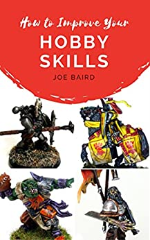 How to Improve Your Hobby Skills: Build, Paint, and Showcase Better Miniatures (From Beginner to Happy Book 1) by [Baird, Joe]