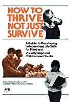 How to Thrive, Not Just Survive: A Guide to Developing Independent Life Skills for Blind and Visually Impaired Children and Youths