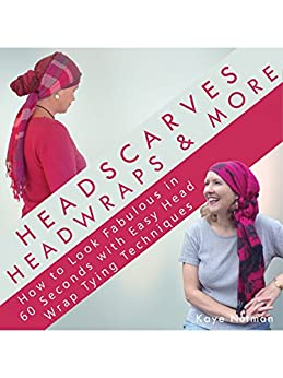[Nutman, Kaye]のHeadscarves, Head Wraps & More: How to Look Fabulous in 60 Seconds with Easy Head Wrap Tying Techniques (English Edition)