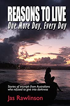 Reasons To Live One More Day, Every Day: Stories of triumph from Australians who refused to give into darkness by [Rawlinson, Jas]