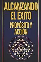ALCANZANDO EL ÉXITO PROPÓSITO Y ACCIÓN: CLAVES PODEROSAS! UN PROPÓSITO Y UNA ACCIÓN TE LLEVARÁN AL ÉXITO ABSOLUTO!!