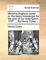 Merlinus Anglicus Junior: Or, the Starry Messenger for the Year of Our Redemption, 1707. ... by Henry Coley, ...