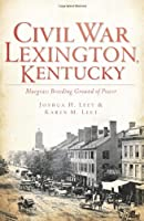Civil War Lexington, Kentucky: Bluegrass Breeding Ground of Power