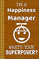 I'm a Happiness Manager! What's Your Superpower?: Lined Journal, 100 Pages, 6 x 9, Blank Journal To Write In, Gift for Co-Workers, Colleagues, Boss, Friends or Family Gift Leather Like Cover