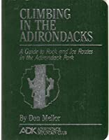Climbing in the Adirondacks: A Guide to Rock and Ice Routes in the Adirondack Park