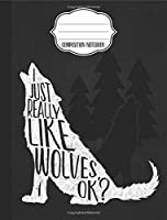 I Just Really Like Wolves Composition Notebook: Wide Ruled Writer's Notebook for School / Work / Journaling (Howling Wolf Compositions)