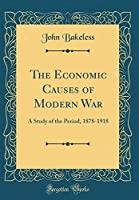 The Economic Causes of Modern War: A Study of the Period, 1878-1918 (Classic Reprint)