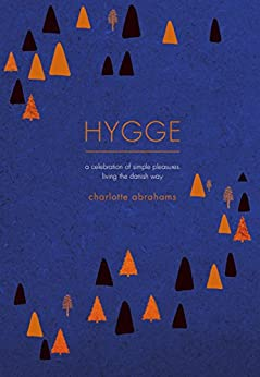 Hygge: A Celebration of Simple Pleasures. Living the Danish Way. by [Abrahams, Charlotte]