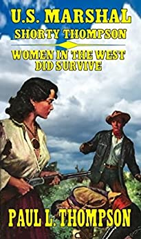 U.S. Marshal Shorty Thompson: Women In The West Did Survive - Tales of the Old West Book 15 by [Thompson, Paul L.]