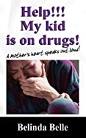 Help!!! My Kid Is on Drugs!: A Mother's Heart Speaks Out Loud!!!