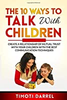 The 10 Ways to Talk With Children: Create a Relationship of Mutual Trust With Your Children With The Best Communications Techniques