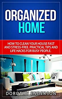 organized home how to clean your house fast and stress free