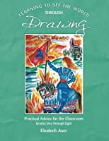 Learning To See the World Through Drawing: Practical Advice for the Classroom: Grades One Through Eight