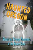 Haunted Oregon: Ghosts and Strange Phenomena of the Beaver State (Haunted Series) -