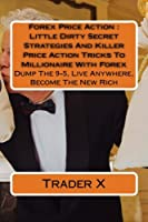 Forex Price Action: Little Dirty Secret Strategies and Killer Price Action Tricks to Millionaire With Forex: Dump the 9-5, Live Anywhere, Become the New Rich