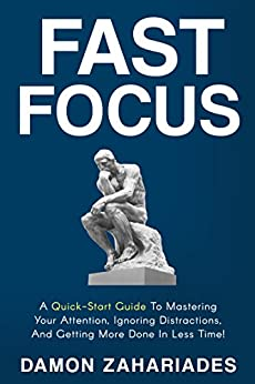 Fast Focus: A Quick-Start Guide To Mastering Your Attention, Ignoring Distractions, And Getting More Done In Less Time! by [Zahariades, Damon]
