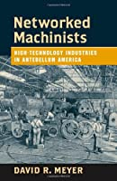 Networked Machinists: High-Technology Industries in Antebellum America (Johns Hopkins Studies in the History of Technology)