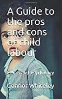 A Guide to the pros and cons of child labour: Ethics and Psychology (An Introducotry Series)