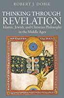 Thinking Through Revelation: Islamic, Jewish, and Christian Philosophy in the Middle Ages
