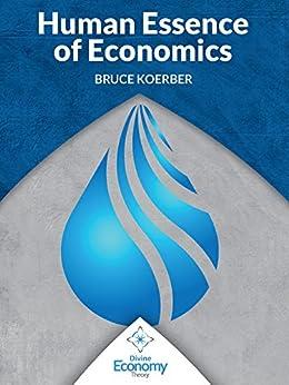 The Human Essence of Economics: A Microeconomic Textbook Alternative by [Koerber, Bruce]