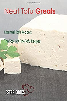 Neat Tofu Greats: Essential Tofu Recipes, the Top 179 Fine Tofu Recipes