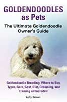 Goldendoodles as Pets: Goldendoodle Breeding, Where to Buy, Types, Care, Cost, Diet, Grooming, and Training All Included. the Ultimate Goldendoodle Owner's Guide