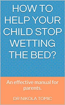 How to help your child stop wetting the bed?: An effective manual for parents. by [Tomic, Dr Nikola]