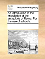 An Introduction to the Knowledge of the Antiquities of Rome. for the Use of Schools.