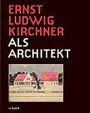 Ernst Ludwig Kirchner: als Architekt, Katalogbuch zur Ausstellung in Darmstadt, Museum Kuenstlerkolonie, Mathildenhoehe, 02.10.2011-08.01.2012