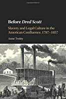 Before Dred Scott: Slavery and Legal Culture in the American Confluence, 1787–1857 (Cambridge Historical Studies in American Law and Society)