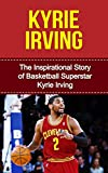 Kyrie Irving: The Inspirational Story of Basketball Superstar Kyrie Irving (Kyrie Irving Unauthorized Biography, Cleveland Cavaliers, Duke University, Australia, NBA Books) (English Edition)