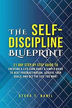 The Self-Discipline Blueprint: 21 Day Step by Step Guide to Creating a Life Long Habit & Simple Guide to Beat Procrastination, Achieve Your Goals, and Get the Life You Want by [T. Baril, Steve]