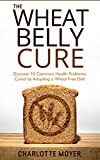 WHEAT BELLY: GRAIN FREE: Discover 10 Common Health Problems Cured by Adopting a Wheat Free Diet (Slow Cooker, Low Carb, Gluten Free, Weight Loss) (English Edition)
