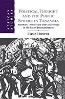 Political Thought and the Public Sphere in Tanzania: Freedom, Democracy and Citizenship in the Era of Decolonization (African Studies)