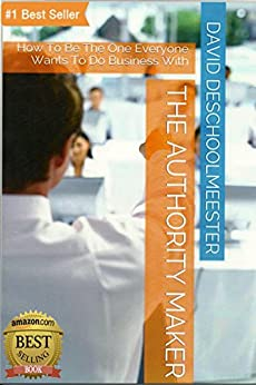 The Authority Maker: How To Be The One Everyone Wants To Do Business With by [DeSchoolmeester, David]