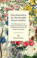 Flora Domestica, Or The Portable Flower-Garden: With Directions For The Treatment Of Plants In Pots And Illustrations Trom The Works Of The Poets